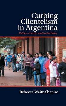 Curbing Clientelism in Argentina: Politics, Poverty, and Social Policy - Rebecca Weitz-Shapiro - cover