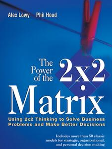 The Power of the 2 x 2 Matrix: Using 2 x 2 Thinking to Solve Business Problems and Make Better Decisions - Alex Lowy,Phil Hood - cover