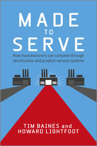 Made to Serve: How manufacturers can compete through servitization and product service systems - Timothy Baines,Howard Lightfoot - cover