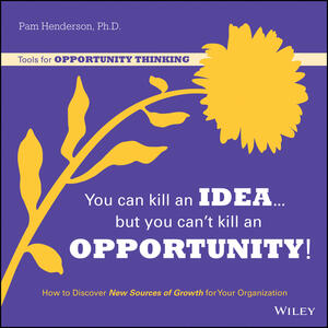 You Can Kill An Idea, But You Can't Kill An Opportunity: How to Discover New Sources of Growth for Your Organization - Pam Henderson - cover