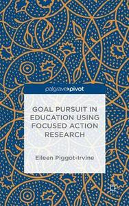 Goal Pursuit in Education Using Focused Action Research - Eileen Piggot-Irvine - cover