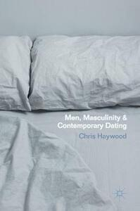 Men, Masculinity and Contemporary Dating - Chris Haywood - cover