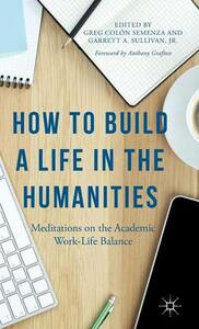 How to Build a Life in the Humanities: Meditations on the Academic Work-Life Balance - Anthony Grafton,Garrett Sullivan - cover