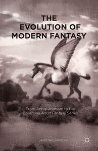 The Evolution of Modern Fantasy: From Antiquarianism to the Ballantine Adult Fantasy Series - J. Williamson - cover