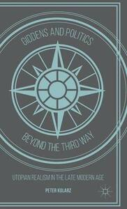 Giddens and Politics beyond the Third Way: Utopian Realism in the Late Modern Age - Peter Kolarz - cover