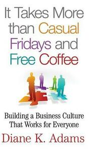 It Takes More Than Casual Fridays and Free Coffee: Building a Business Culture That Works for Everyone - D. Adams - cover