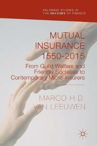 Mutual Insurance 1550-2015: From Guild Welfare and Friendly Societies to Contemporary Micro-Insurers - Marco H. D. Van Leeuwen - cover