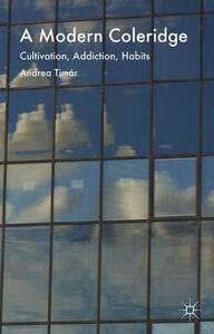 A Modern Coleridge: Cultivation, Addiction, Habits - Andrea Timar - cover
