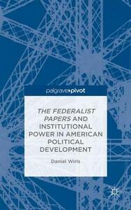 The Federalist Papers and Institutional Power In American Political Development - Daniel Wirls - cover