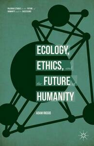 Ecology, Ethics, and the Future of Humanity - Adam Riggio - cover