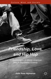 Friendship, Love, and Hip Hop: An Ethnography of African American Men in Psychiatric Custody - Katie Rose Hejtmanek - cover