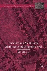 Feminism and Avant-Garde Aesthetics in the Levantine Novel: Feminism, Nationalism, and the Arabic Novel - Kifah Hanna - cover