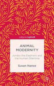 Animal Modernity: Jumbo the Elephant and the Human Dilemma - Susan Nance - cover