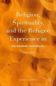 Religion, Spirituality, and the Refugee Experience in Melbourne, Australia, 1990s-2010 - Susan P. Ennis - cover