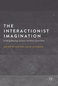The Interactionist Imagination: Studying Meaning, Situation and Micro-Social Order - cover