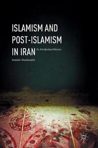 Islamism and Post-Islamism in Iran: An Intellectual History - Yadullah Shahibzadeh - cover