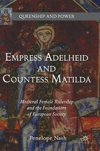 Empress Adelheid and Countess Matilda: Medieval Female Rulership and the Foundations of European Society - Penelope Nash - cover