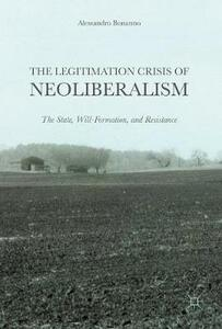 The Legitimation Crisis of Neoliberalism: The State, Will-Formation, and Resistance - Alessandro Bonanno - cover