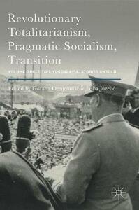 Revolutionary Totalitarianism, Pragmatic Socialism, Transition: Volume One, Tito's Yugoslavia, Stories Untold - cover