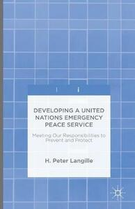 Developing a United Nations Emergency Peace Service: Meeting Our Responsibilities to Prevent and Protect - H. Peter Langille - cover