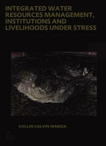 Integrated Water Resources Management, Institutions and Livelihoods under Stress: Bottom-up Perspectives from Zimbabwe; UNESCO-IHE PhD Thesis - Collin C. Mabiza - cover