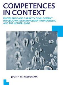 Competences in context: Knowledge and capacity development in public water management in Indonesia and The Netherlands; UNESCO-IHE PhD Thesis - Judith Kaspersma - cover