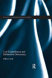 Civil Disobedience and Deliberative Democracy - William Smith - cover
