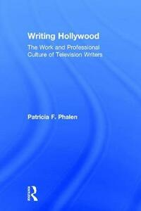 Writing Hollywood: The Work and Professional Culture of Television Writers - Patricia F. Phalen - cover