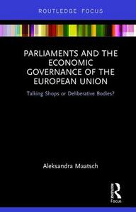 Parliaments and the Economic Governance of the European Union: Talking Shops or Deliberative Bodies? - Aleksandra Maatsch - cover