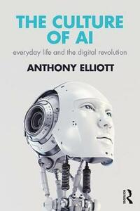 The Culture of AI: Everyday Life and the Digital Revolution - Anthony Elliott - cover