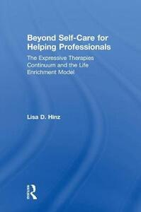 Beyond Self-Care for Helping Professionals: The Expressive Therapies Continuum and the Life Enrichment Model - Lisa D. Hinz - cover