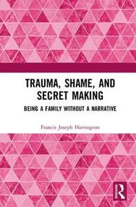 Trauma, Shame, and Secret Making: Being a Family Without a Narrative - Francis Joseph Harrington - cover