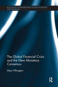 The Global Financial Crisis and the New Monetary Consensus - Marc Pilkington - cover