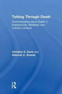 Talking Through Death: Communicating about Death in Interpersonal, Mediated, and Cultural Contexts - Christine S. Davis,Deborah C. Breede - cover