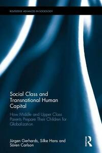 Social Class and Transnational Human Capital: How Middle and Upper Class Parents Prepare Their Children for Globalization - Jurgen Gerhards,Silke Hans,Soren Carlson - cover
