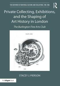 Private Collecting, Exhibitions, and the Shaping of Art History in London: The Burlington Fine Arts Club - Stacey J. Pierson - cover