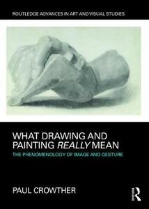 What Drawing and Painting Really Mean: The Phenomenology of Image and Gesture - Paul Crowther - cover