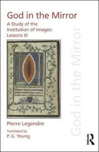 Pierre Legendre Lessons III God in the Mirror: A Study of the Institution of Images - Pierre Legendre - cover