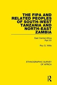 The Fipa and Related Peoples of South-West Tanzania and North-East Zambia: East Central Africa Part XV - Roy G. Willis - cover