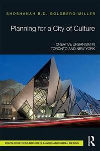 Planning for a City of Culture: Creative Urbanism in Toronto and New York - Shoshanah B. D. Goldberg-Miller - cover