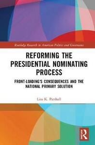 Reforming the Presidential Nominating Process: Front-Loading's Consequences and the National Primary Solution - Lisa K. Parshall - cover