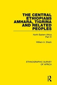 The Central Ethiopians, Amhara, Tigrina and Related Peoples: North Eastern Africa Part IV - William A. Shack - cover