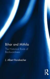 Bihar and Mithila: The Historical Roots of Backwardness - J. Albert Rorabacher - cover