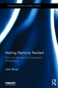 Making Electricity Resilient: Risk and Security in a Liberalized Infrastructure - Antti Silvast - cover