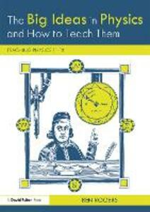 The Big Ideas in Physics and How to Teach Them: Teaching Physics 11-18 - Ben Rogers - cover
