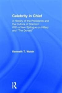 "Celebrity in Chief: A History of the Presidents and the Culture of Stardom, With a New Epilogue on Hillary and ""The Donald"" - Kenneth T. Walsh - cover"