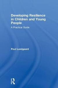 Developing Resilience in Children and Young People: A Practical Guide - Poul Lundgaard - cover