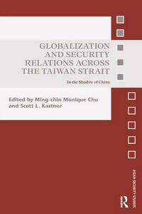 Globalization and Security Relations across the Taiwan Strait: In the shadow of China - cover