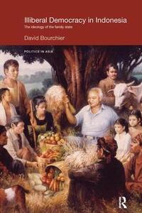 Illiberal Democracy in Indonesia: The Ideology of the Family State - David Bourchier - cover