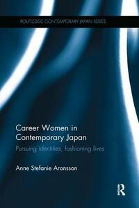 Career Women in Contemporary Japan: Pursuing Identities, Fashioning Lives - Anne Stefanie Aronsson - cover